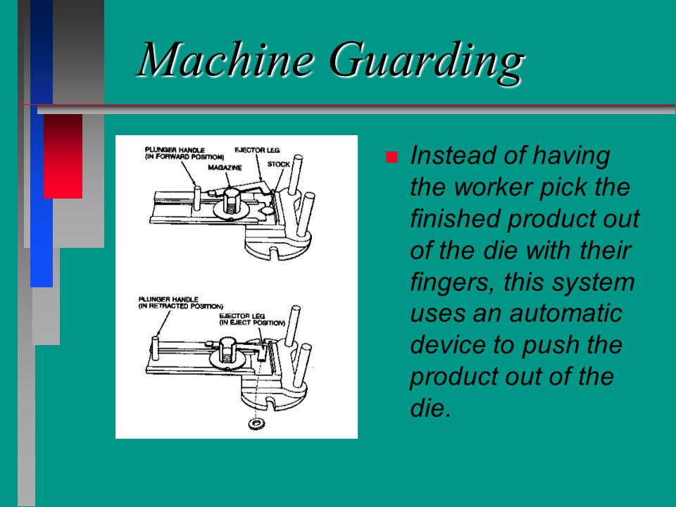 Machine Guarding n n Instead of having the worker pick the finished product out of the die with their fingers, this system uses an automatic device to