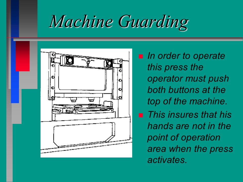 Machine Guarding n n In order to operate this press the operator must push both buttons at the top of the machine. n n This insures that his hands are