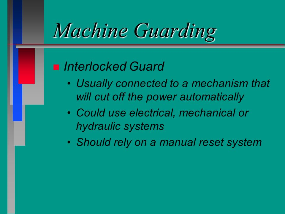 Machine Guarding n n Interlocked Guard Usually connected to a mechanism that will cut off the power automatically Could use electrical, mechanical or