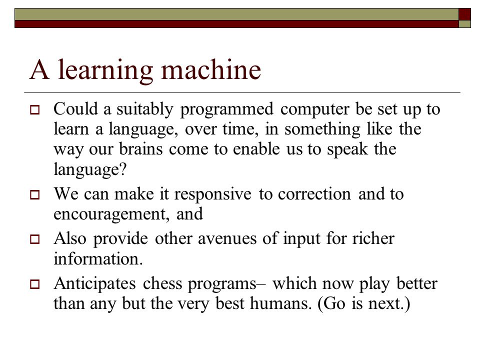 A learning machine Could a suitably programmed computer be set up to learn a language, over time, in something like the way our brains come to enable