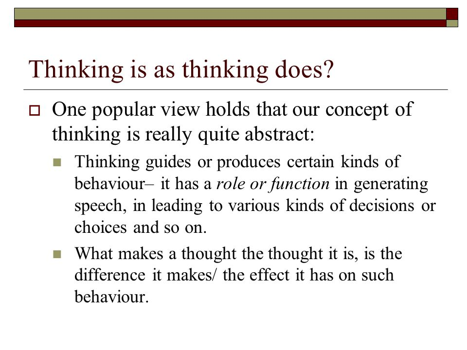 Thinking is as thinking does? One popular view holds that our concept of thinking is really quite abstract: Thinking guides or produces certain kinds