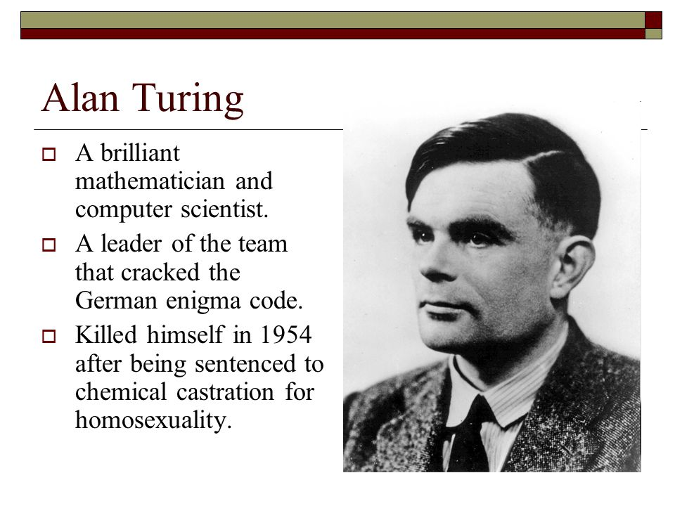 Alan Turing A brilliant mathematician and computer scientist. A leader of the team that cracked the German enigma code. Killed himself in 1954 after b