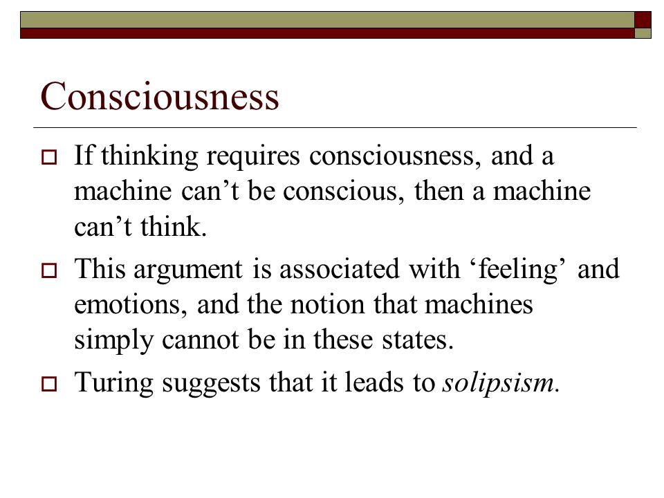 Consciousness If thinking requires consciousness, and a machine cant be conscious, then a machine cant think. This argument is associated with feeling