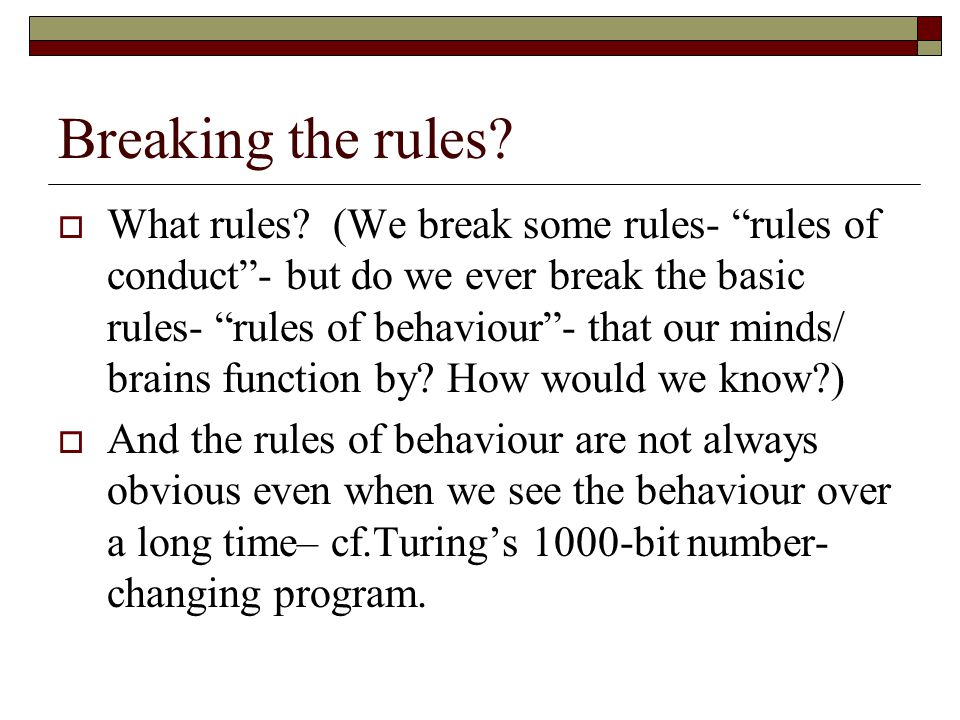 Breaking the rules? What rules? (We break some rules- rules of conduct- but do we ever break the basic rules- rules of behaviour- that our minds/ brai