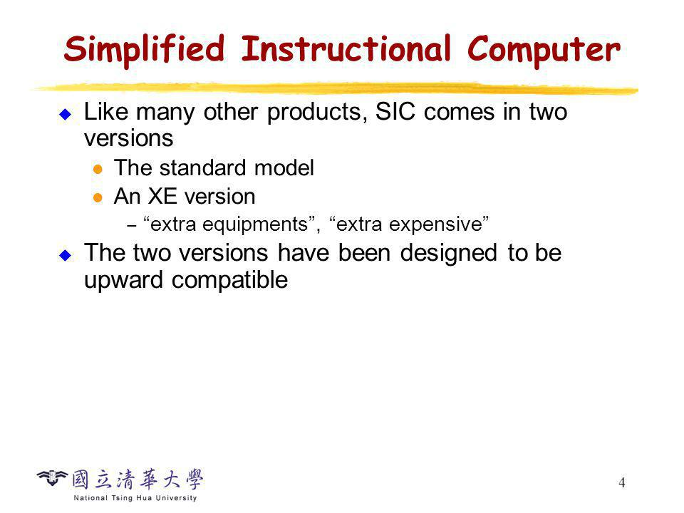 4 Simplified Instructional Computer Like many other products, SIC comes in two versions The standard model An XE version extra equipments, extra expen