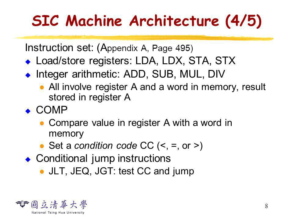 9 SIC Machine Architecture (5/5) Subroutine linkage JSUB, RSUB: return address in register L Input and output Performed by transferring 1 byte at a time to or from the rightmost 8 bits of register A Each device is assigned a unique 8-bit code, as an operand of I/O instructions Test Device (TD): < (ready), = (not ready) Read Data (RD), Write Data (WD)