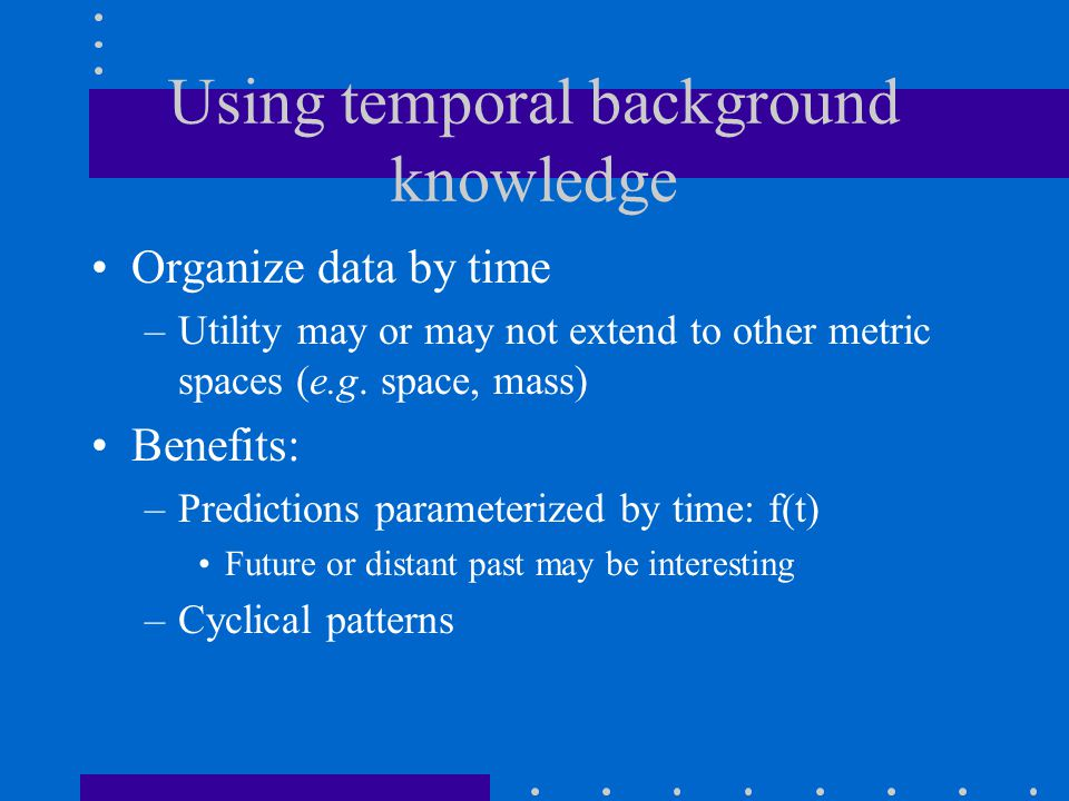 Using temporal background knowledge Organize data by time –Utility may or may not extend to other metric spaces (e.g. space, mass) Benefits: –Predicti