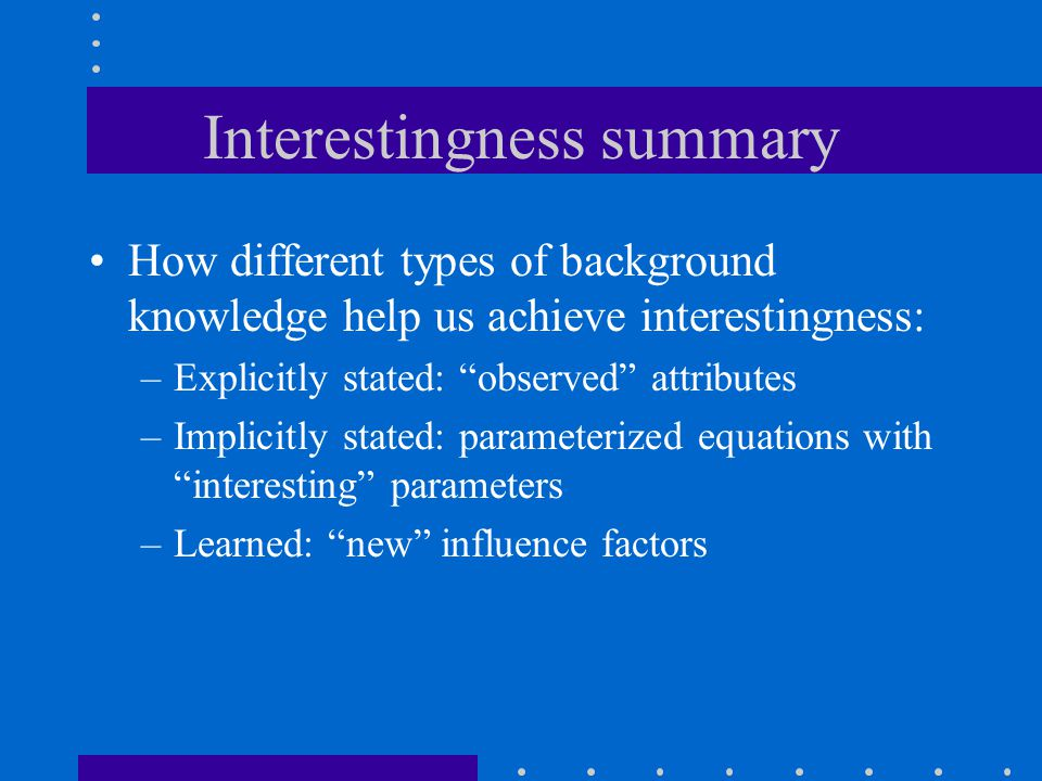 Interestingness summary How different types of background knowledge help us achieve interestingness: –Explicitly stated: observed attributes –Implicitly stated: parameterized equations with interesting parameters –Learned: new influence factors