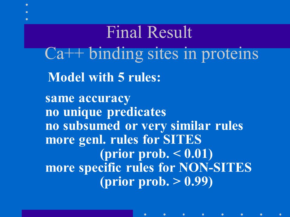 Final Result Ca++ binding sites in proteins Model with 5 rules: same accuracy no unique predicates no subsumed or very similar rules more genl. rules