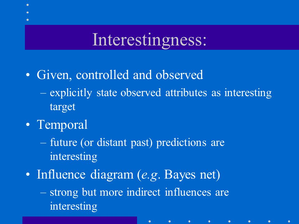 Interestingness: Given, controlled and observed –explicitly state observed attributes as interesting target Temporal –future (or distant past) predict