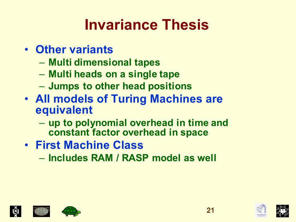 Invariance Thesis Other variants –Multi dimensional tapes –Multi heads on a single tape –Jumps to other head positions All models of Turing Machines are equivalent –up to polynomial overhead in time and constant factor overhead in space First Machine Class –Includes RAM / RASP model as well 21