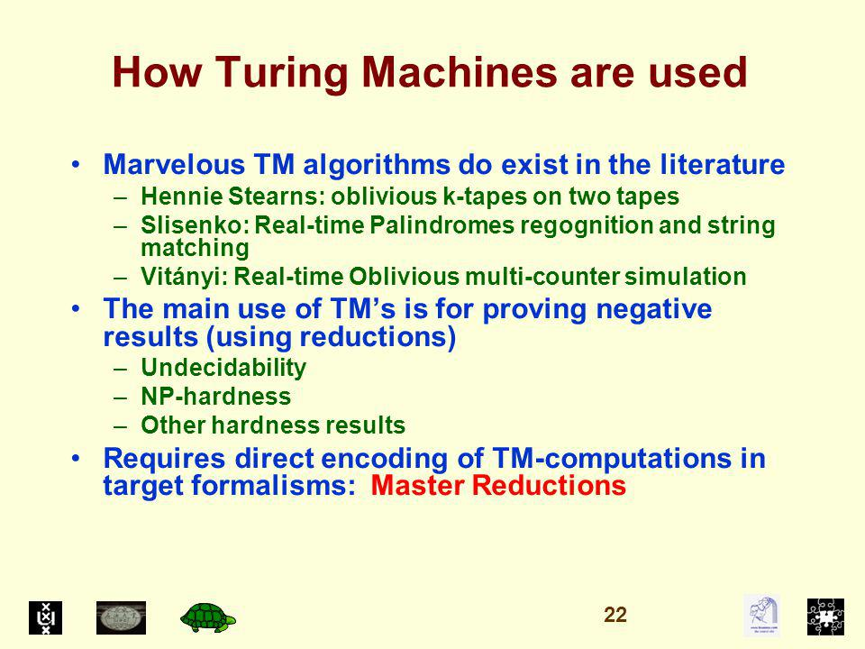 How Turing Machines are used Marvelous TM algorithms do exist in the literature –Hennie Stearns: oblivious k-tapes on two tapes –Slisenko: Real-time Palindromes regognition and string matching –Vitányi: Real-time Oblivious multi-counter simulation The main use of TMs is for proving negative results (using reductions) –Undecidability –NP-hardness –Other hardness results Requires direct encoding of TM-computations in target formalisms: Master Reductions 22