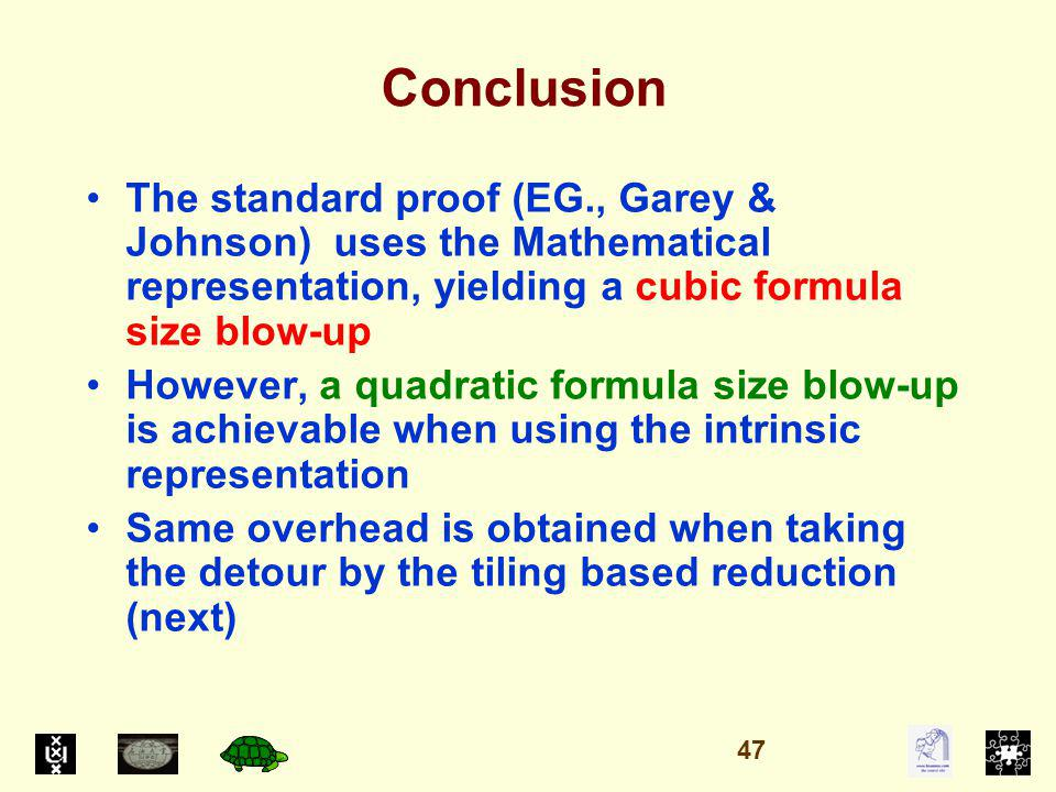 Conclusion The standard proof (EG., Garey & Johnson) uses the Mathematical representation, yielding a cubic formula size blow-up However, a quadratic formula size blow-up is achievable when using the intrinsic representation Same overhead is obtained when taking the detour by the tiling based reduction (next) 47