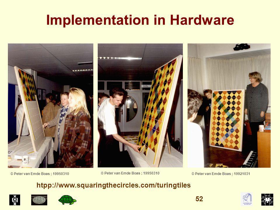 Implementation in Hardware © Peter van Emde Boas ; 19950310 © Peter van Emde Boas ; 19921031 htpp://www.squaringthecircles.com/turingtiles 52