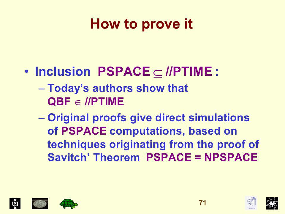How to prove it Inclusion PSPACE //PTIME : –Todays authors show that QBF //PTIME –Original proofs give direct simulations of PSPACE computations, based on techniques originating from the proof of Savitch Theorem PSPACE = NPSPACE 71