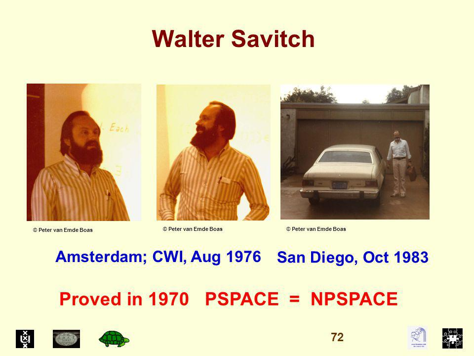 Walter Savitch Amsterdam; CWI, Aug 1976 San Diego, Oct 1983 © Peter van Emde Boas Proved in 1970 PSPACE = NPSPACE 72