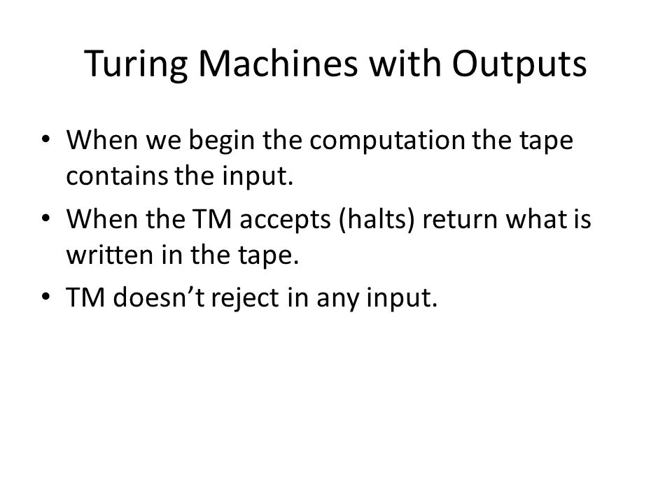 Turing Machines with Outputs When we begin the computation the tape contains the input. When the TM accepts (halts) return what is written in the tape