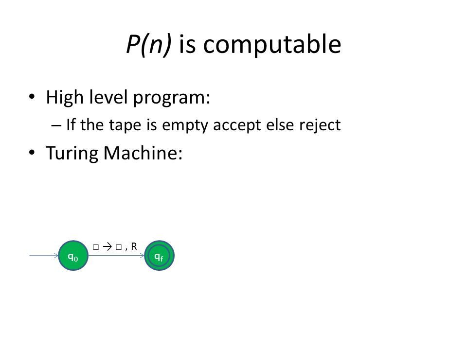 P(n) is computable High level program: – If the tape is empty accept else reject Turing Machine: qfqf q0q0, R