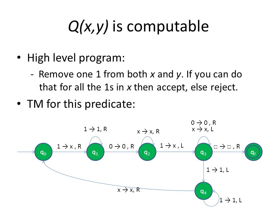 Q(x,y) is computable High level program: - Remove one 1 from both x and y. If you can do that for all the 1s in x then accept, else reject. TM for thi