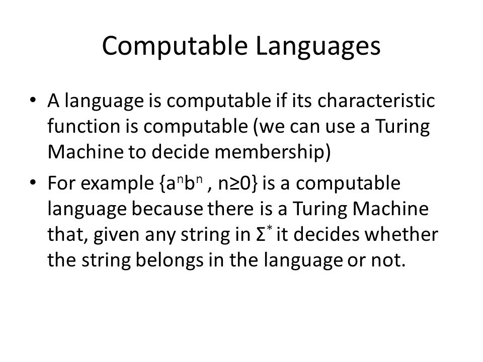 Computable Languages A language is computable if its characteristic function is computable (we can use a Turing Machine to decide membership) For exam