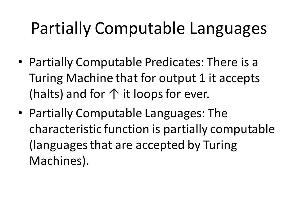 Partially Computable Languages Partially Computable Predicates: There is a Turing Machine that for output 1 it accepts (halts) and for it loops for ev