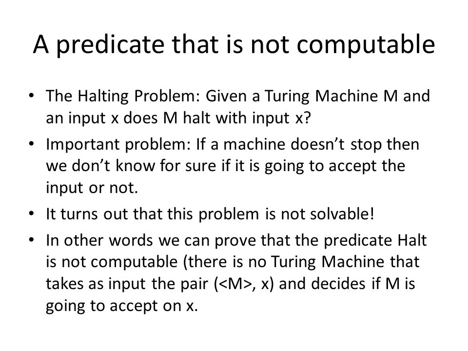 A predicate that is not computable The Halting Problem: Given a Turing Machine M and an input x does M halt with input x? Important problem: If a mach