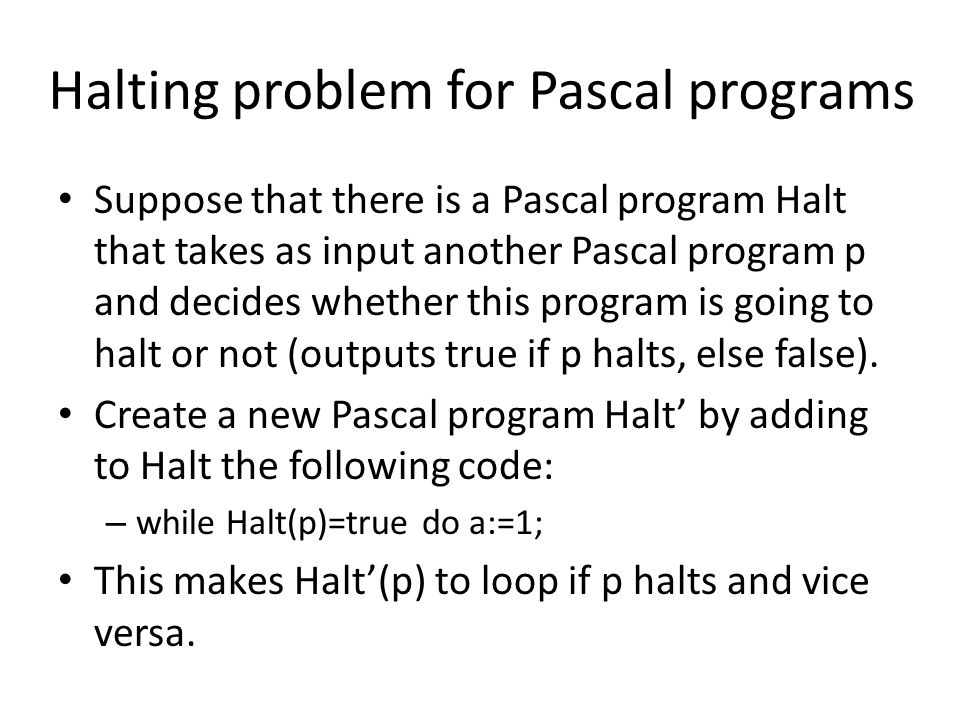 Halting problem for Pascal programs Suppose that there is a Pascal program Halt that takes as input another Pascal program p and decides whether this