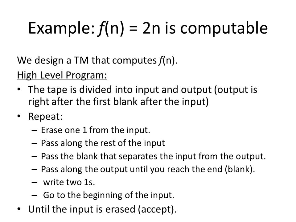 Example: f(n) = 2n is computable We design a TM that computes f(n). High Level Program: The tape is divided into input and output (output is right aft