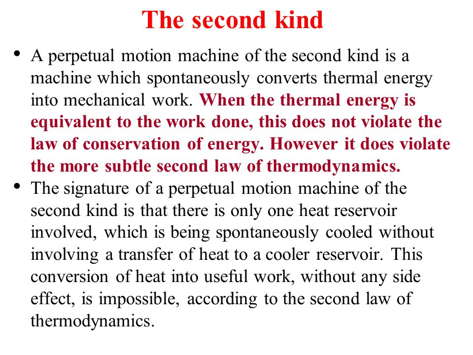 The second kind A perpetual motion machine of the second kind is a machine which spontaneously converts thermal energy into mechanical work.