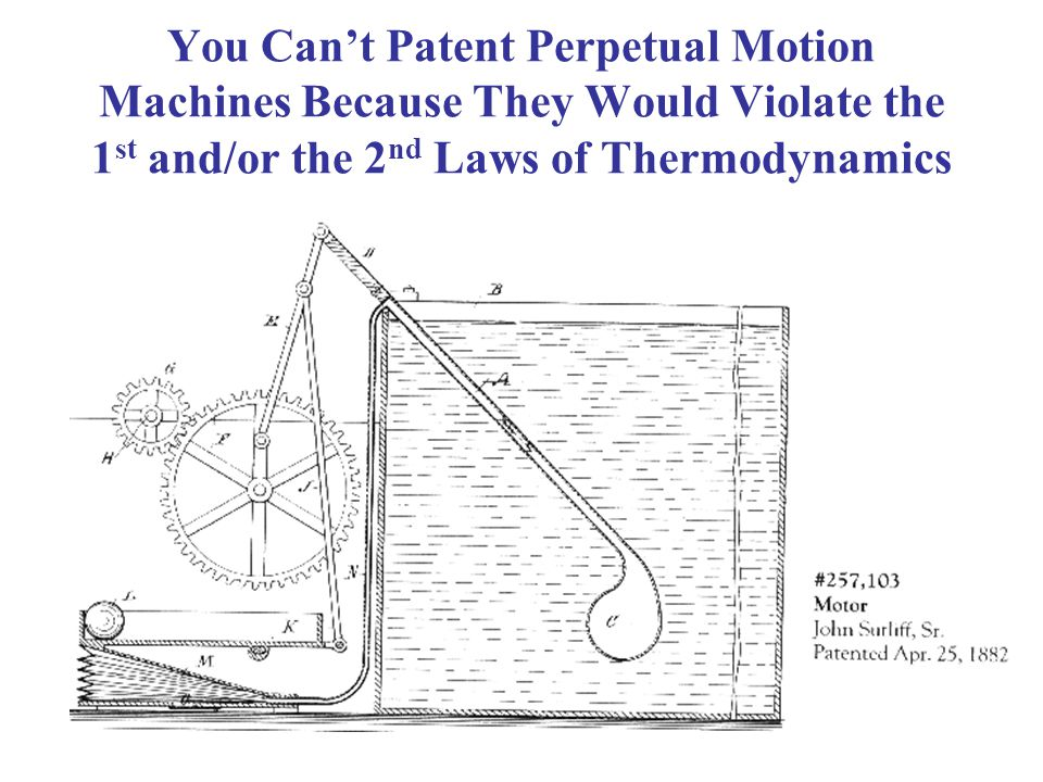 You Cant Patent Perpetual Motion Machines Because They Would Violate the 1 st and/or the 2 nd Laws of Thermodynamics