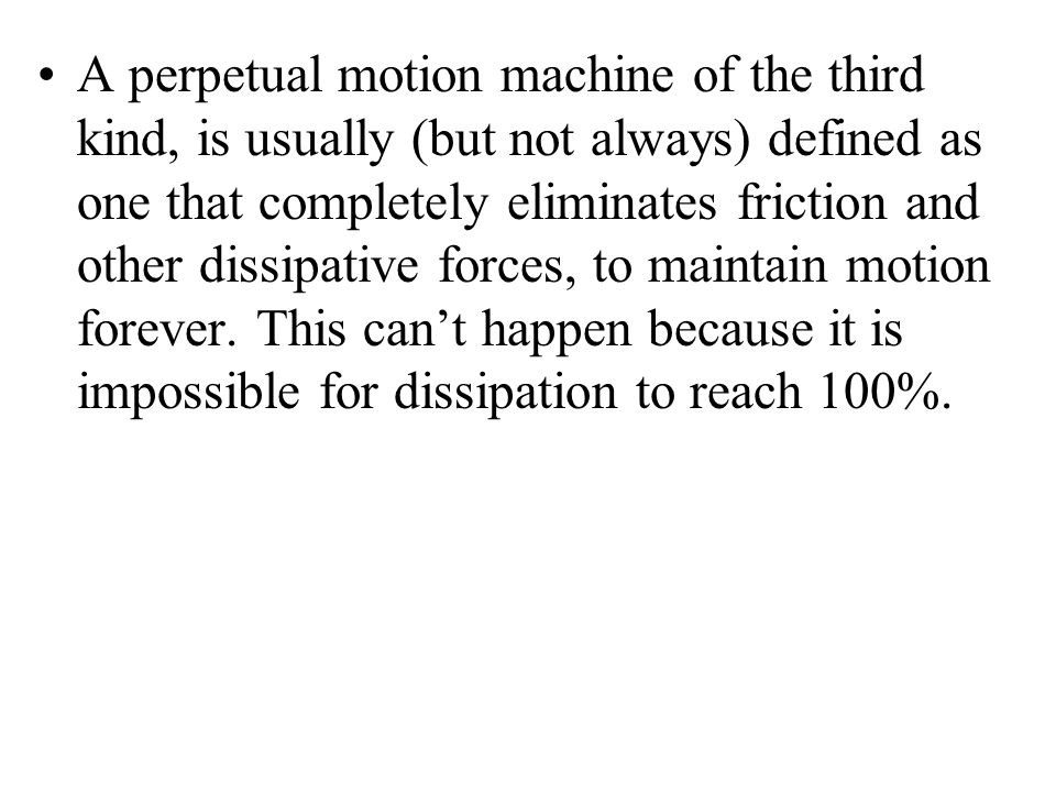 A perpetual motion machine of the third kind, is usually (but not always) defined as one that completely eliminates friction and other dissipative forces, to maintain motion forever.