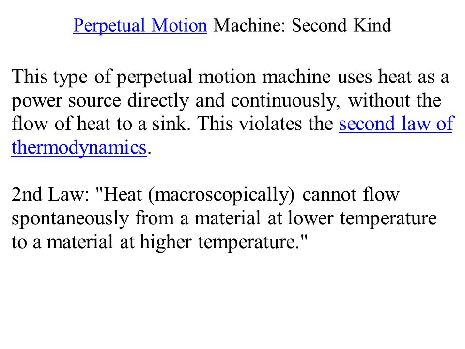 Perpetual Motion Machine: Second Kind This type of perpetual motion machine uses heat as a power source directly and continuously, without the flow of heat to a sink.