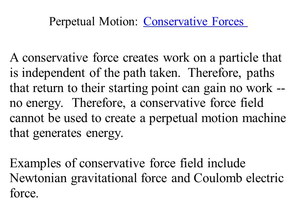 Perpetual Motion: Conservative Forces A conservative force creates work on a particle that is independent of the path taken.