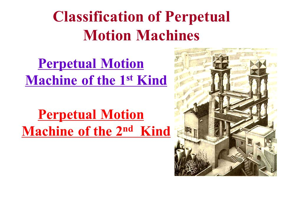 Classification of Perpetual Motion Machines Perpetual Motion Machine of the 1 st Kind Perpetual Motion Machine of the 2 nd Kind