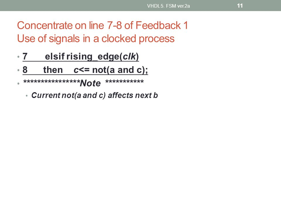 Concentrate on line 7-8 of Feedback 1 Use of signals in a clocked process 7elsif rising_edge(clk) 8 then c<= not(a and c); ****************Note *********** Current not(a and c) affects next b VHDL 5.