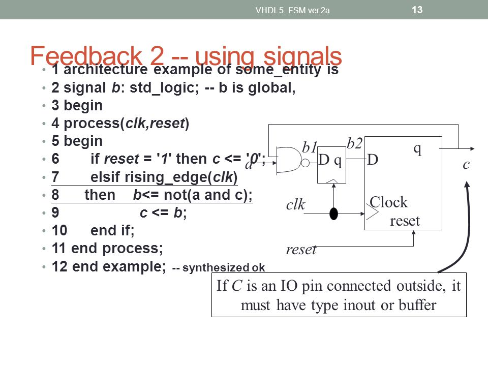 Feedback 2 -- using signals 1 architecture example of some_entity is 2 signal b: std_logic; -- b is global, 3 begin 4 process(clk,reset) 5 begin 6if r