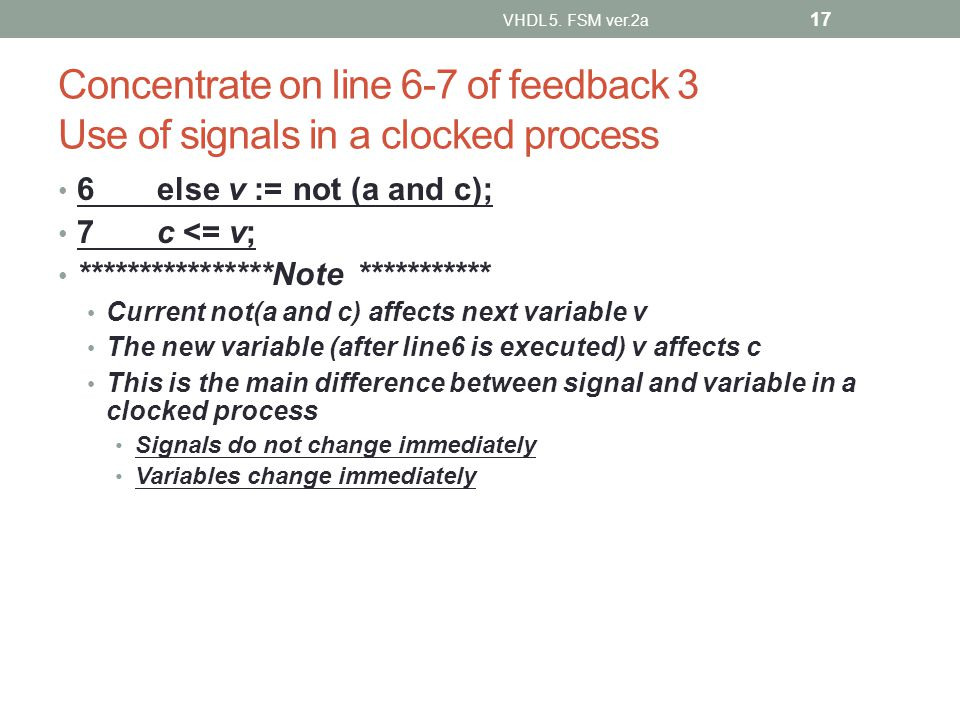 Concentrate on line 6-7 of feedback 3 Use of signals in a clocked process 6 else v := not (a and c); 7 c <= v; ****************Note *********** Current not(a and c) affects next variable v The new variable (after line6 is executed) v affects c This is the main difference between signal and variable in a clocked process Signals do not change immediately Variables change immediately VHDL 5.