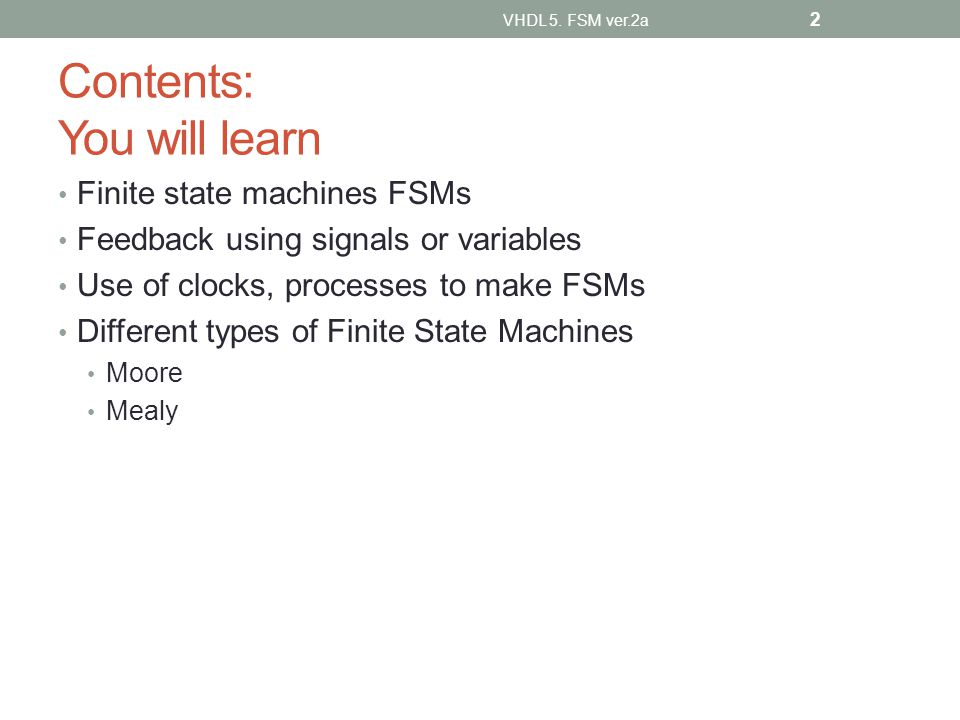Contents: You will learn Finite state machines FSMs Feedback using signals or variables Use of clocks, processes to make FSMs Different types of Finite State Machines Moore Mealy VHDL 5.