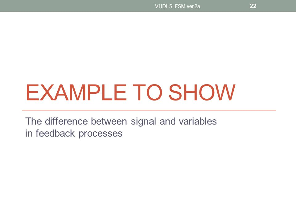 EXAMPLE TO SHOW The difference between signal and variables in feedback processes VHDL 5. FSM ver.2a 22