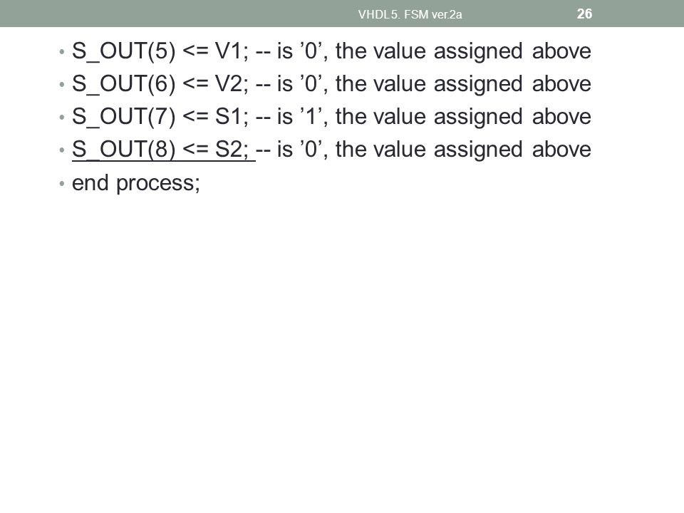 S_OUT(5) <= V1; -- is 0, the value assigned above S_OUT(6) <= V2; -- is 0, the value assigned above S_OUT(7) <= S1; -- is 1, the value assigned above S_OUT(8) <= S2; -- is 0, the value assigned above end process; VHDL 5.