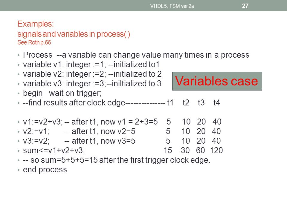 Examples: signals and variables in process( ) See Roth p.66 Process --a variable can change value many times in a process variable v1: integer :=1; --
