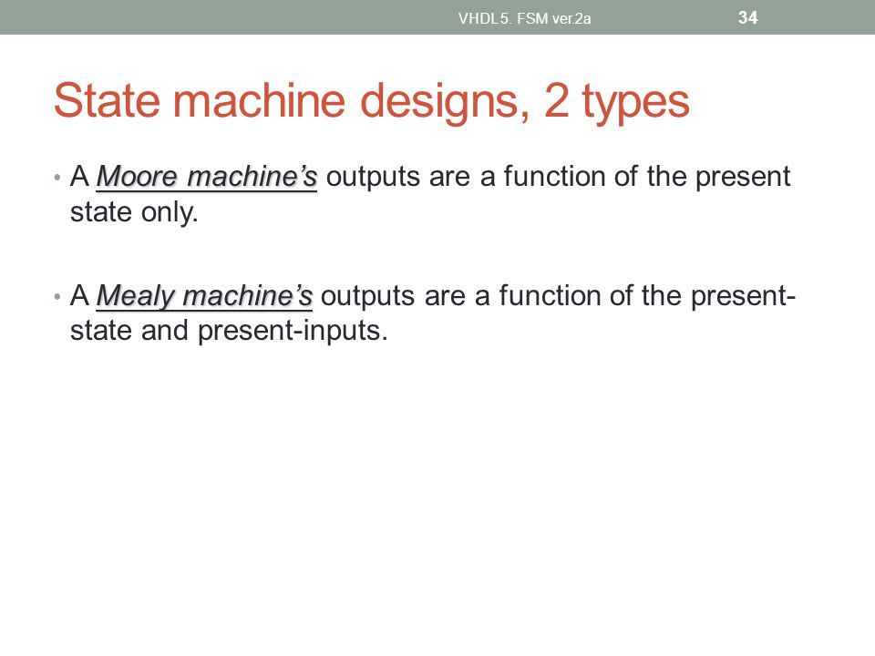 State machine designs, 2 types Moore machines A Moore machines outputs are a function of the present state only.