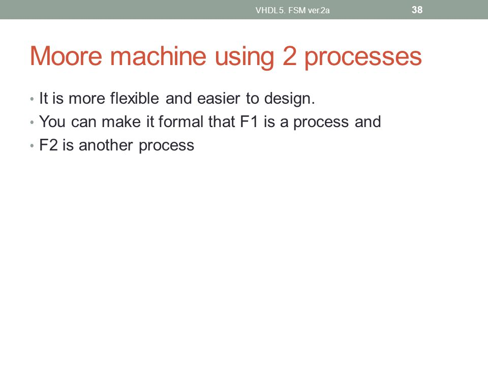 Moore machine using 2 processes It is more flexible and easier to design. You can make it formal that F1 is a process and F2 is another process VHDL 5