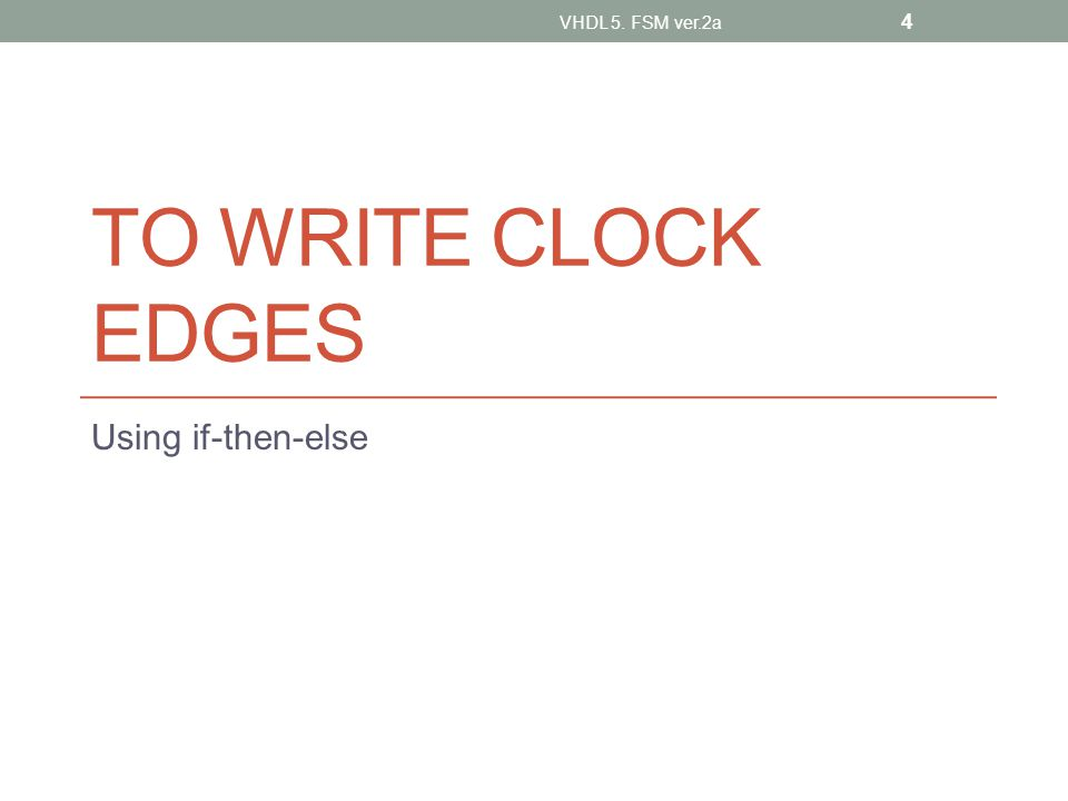 TO WRITE CLOCK EDGES Using if-then-else VHDL 5. FSM ver.2a 4