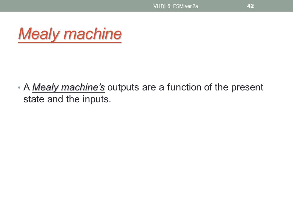 Mealy machine Mealy machines A Mealy machines outputs are a function of the present state and the inputs.