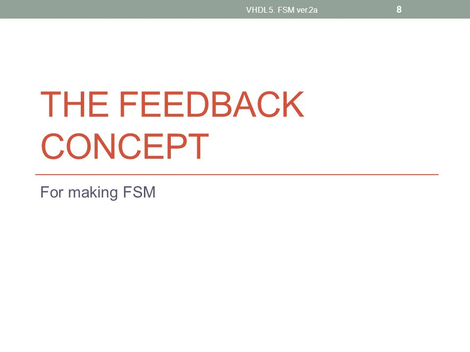 THE FEEDBACK CONCEPT For making FSM VHDL 5. FSM ver.2a 8