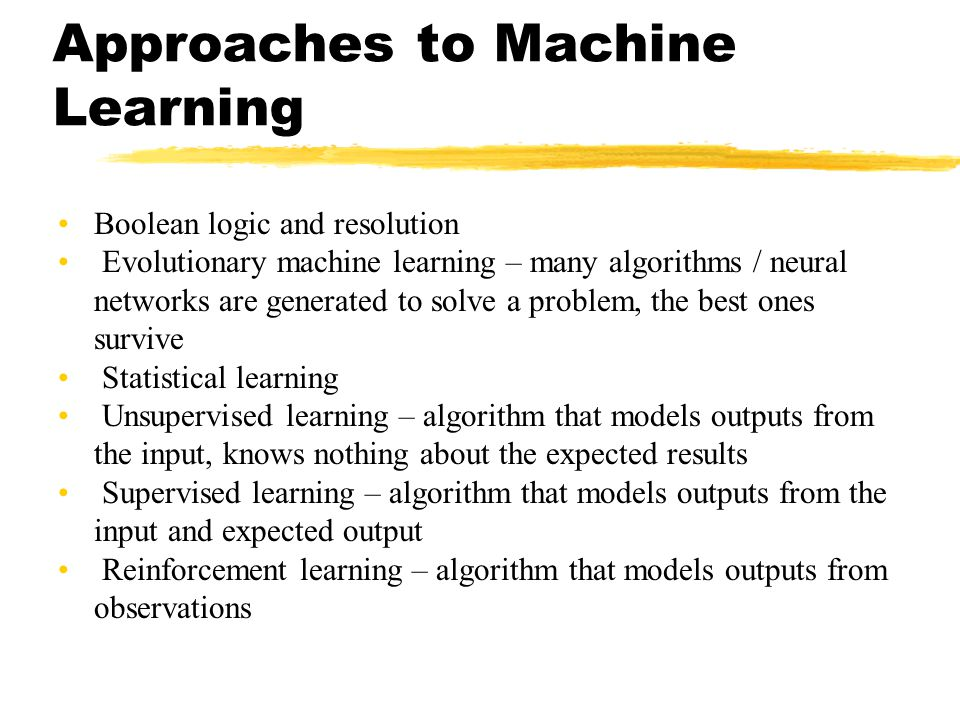 Approaches to Machine Learning Boolean logic and resolution Evolutionary machine learning – many algorithms / neural networks are generated to solve a