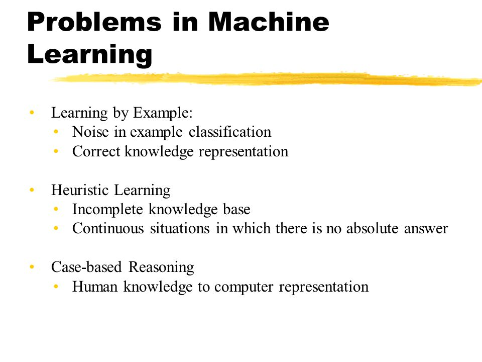 Problems in Machine Learning Learning by Example: Noise in example classification Correct knowledge representation Heuristic Learning Incomplete knowl