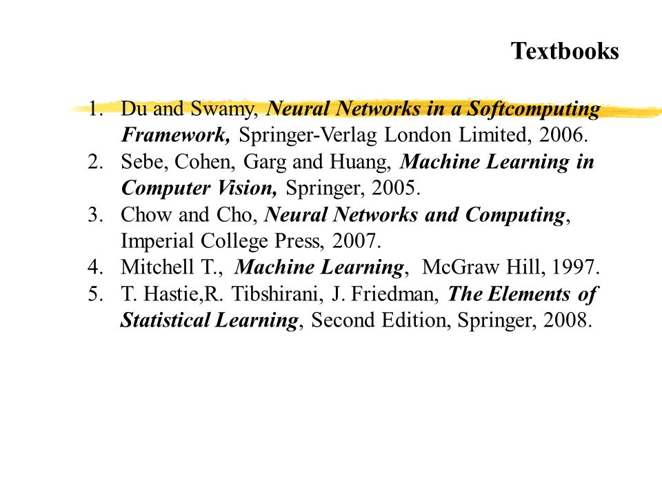 1.Du and Swamy, Neural Networks in a Softcomputing Framework, Springer-Verlag London Limited, 2006. 2.Sebe, Cohen, Garg and Huang, Machine Learning in