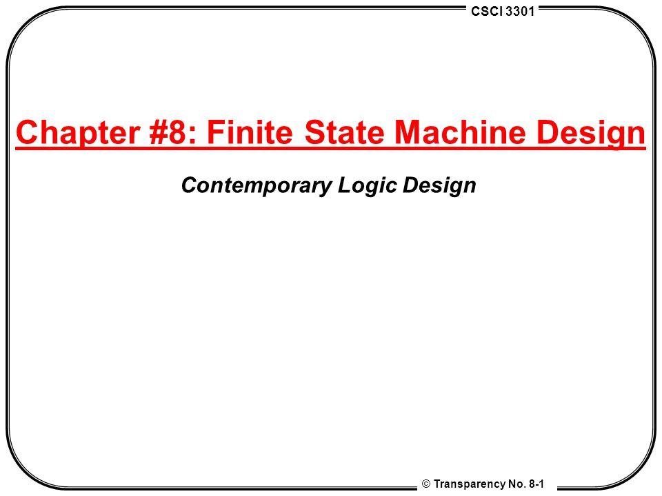 CSCI 3301 © Transparency No. 8-1 Chapter #8: Finite State Machine Design Contemporary Logic Design